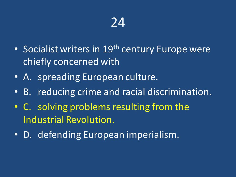 24 Socialist writers in 19th century Europe were chiefly concerned with. A. spreading European culture.