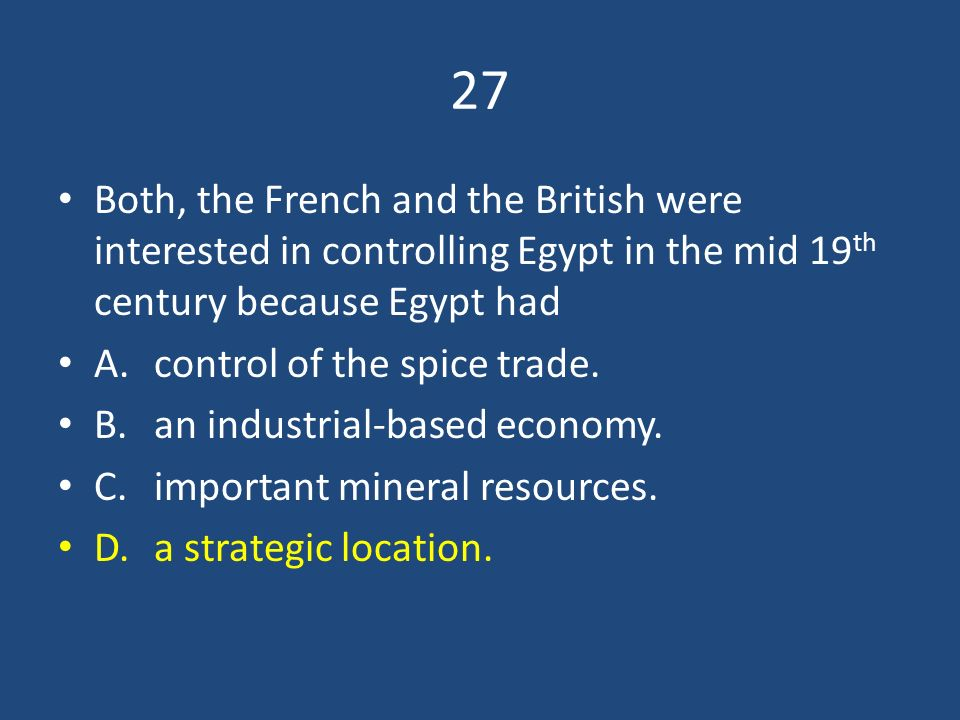 27 Both, the French and the British were interested in controlling Egypt in the mid 19th century because Egypt had.