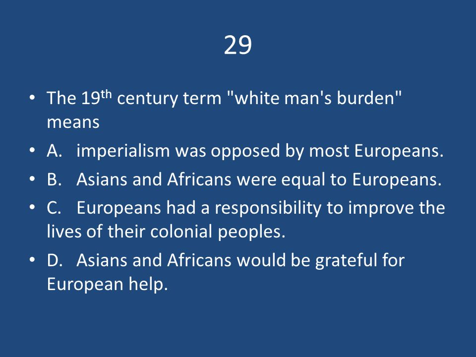 29 The 19th century term white man s burden means