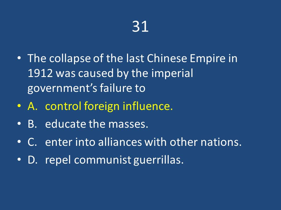 31 The collapse of the last Chinese Empire in 1912 was caused by the imperial government's failure to.