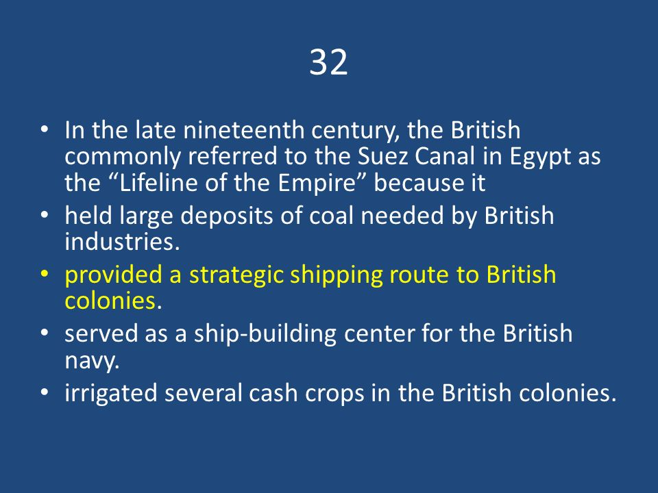 32 In the late nineteenth century, the British commonly referred to the Suez Canal in Egypt as the Lifeline of the Empire because it.