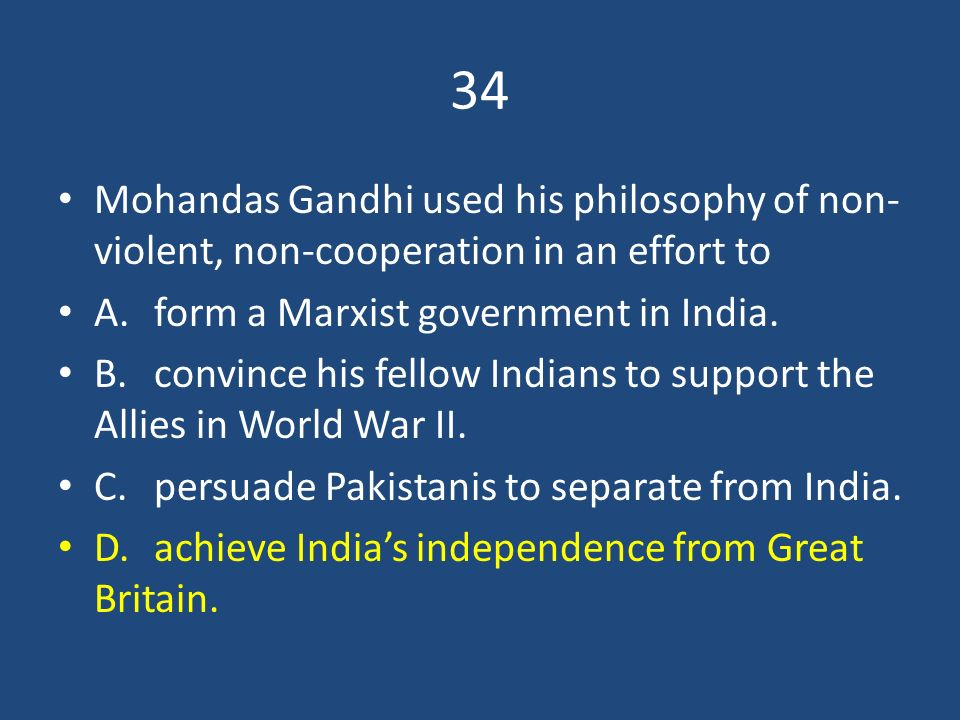 34 Mohandas Gandhi used his philosophy of non-violent, non-cooperation in an effort to. A. form a Marxist government in India.