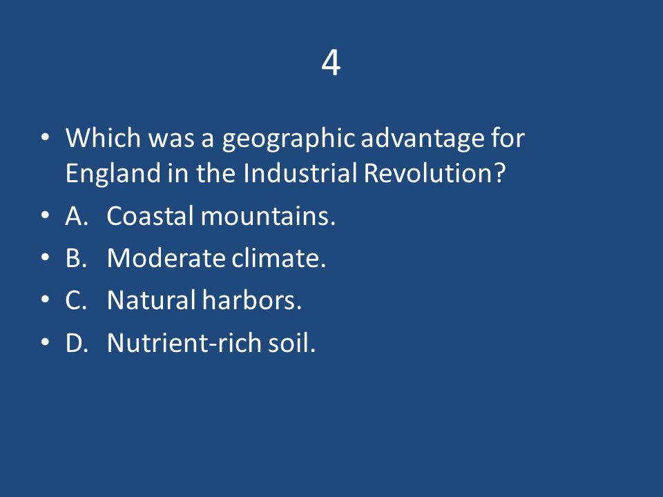 4 Which was a geographic advantage for England in the Industrial Revolution A. Coastal mountains.