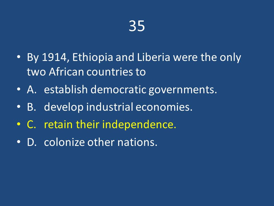 35 By 1914, Ethiopia and Liberia were the only two African countries to. A. establish democratic governments.