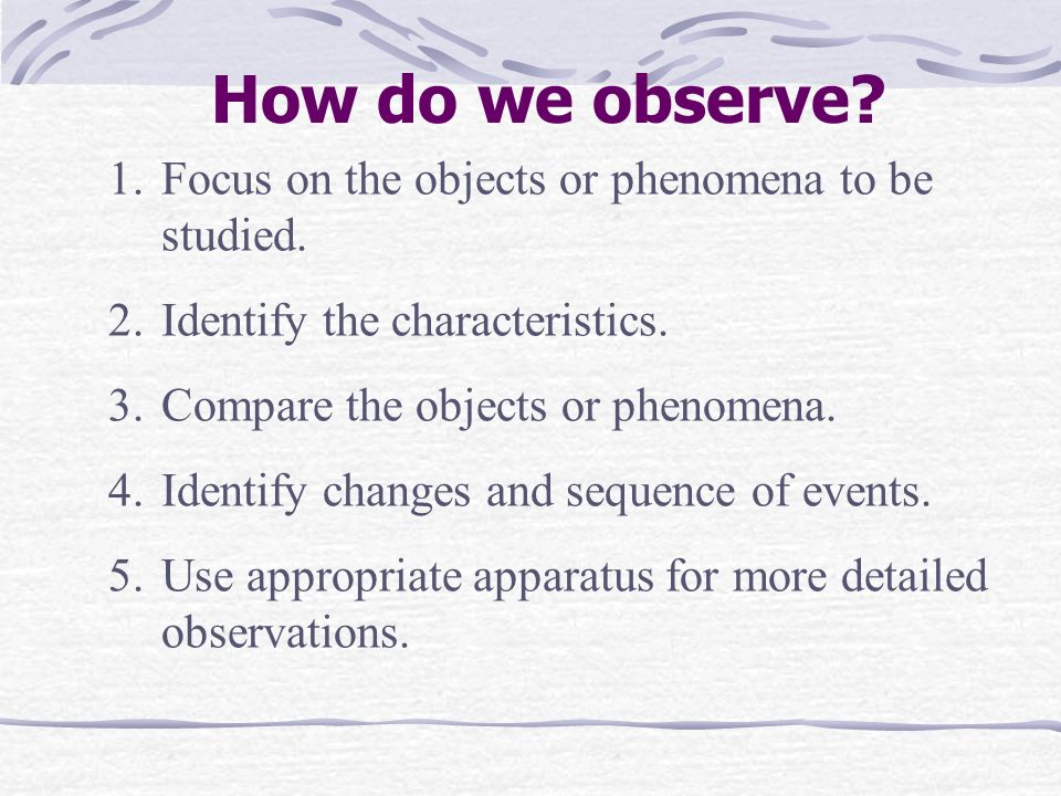 How do we observe Focus on the objects or phenomena to be studied.