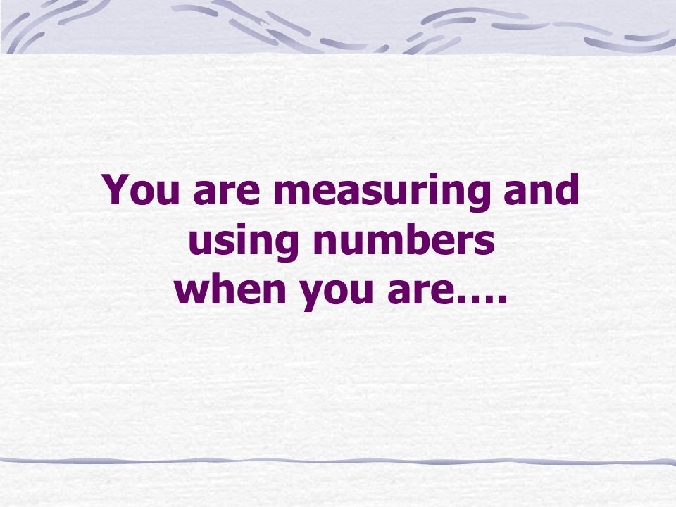 You are measuring and using numbers when you are….