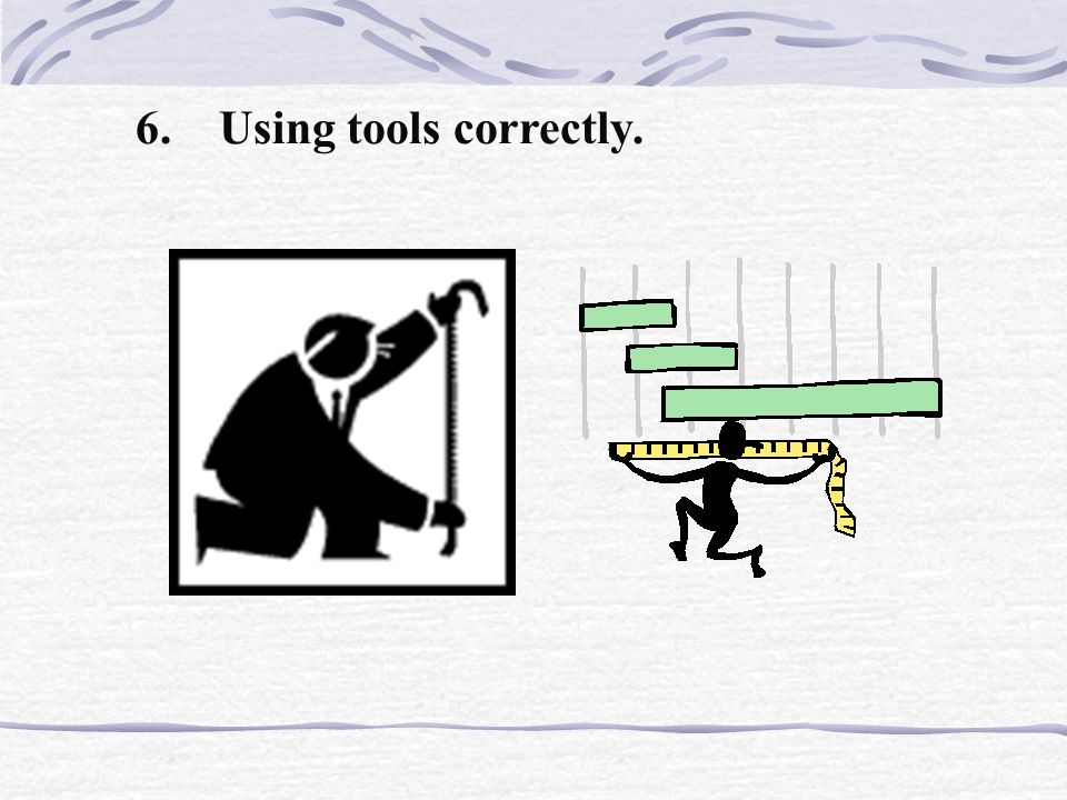 6. Using tools correctly.
