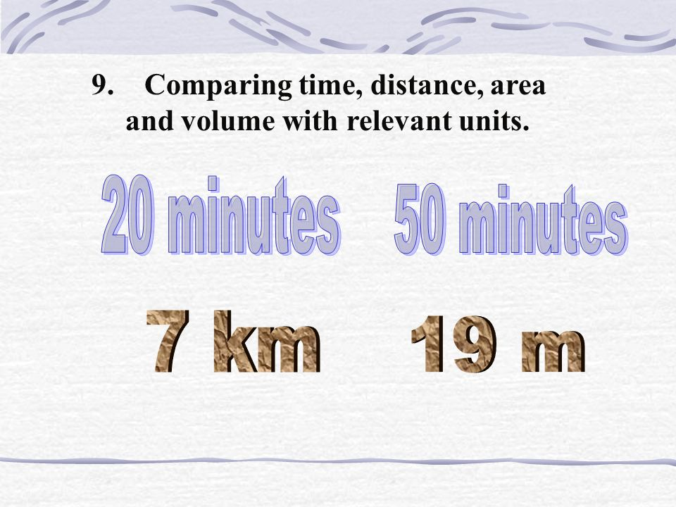 9. Comparing time, distance, area and volume with relevant units.