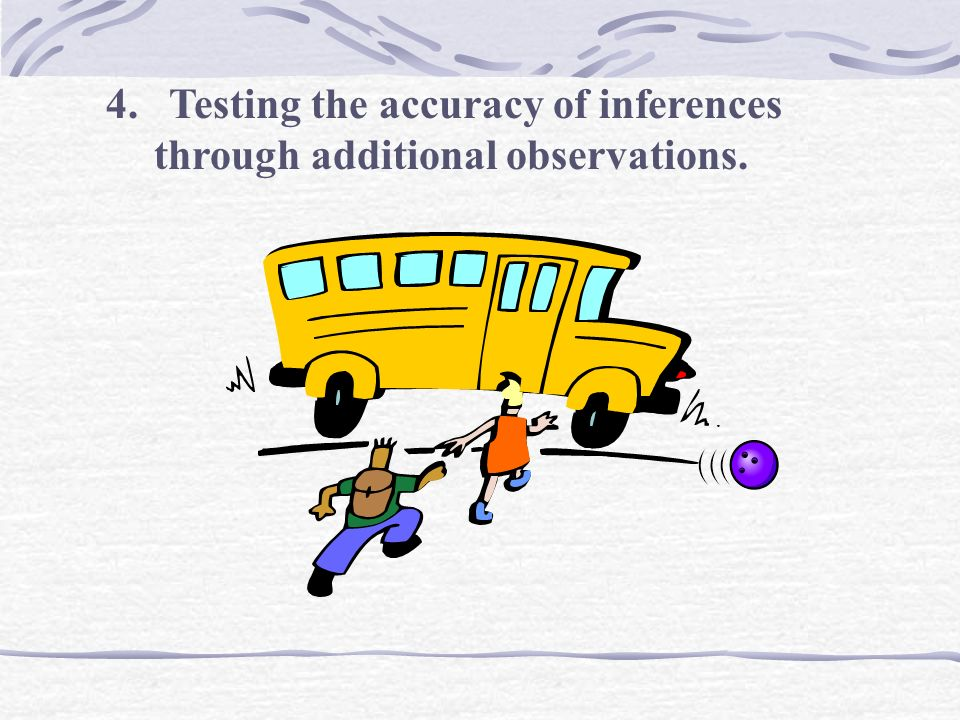 4. Testing the accuracy of inferences through additional observations.