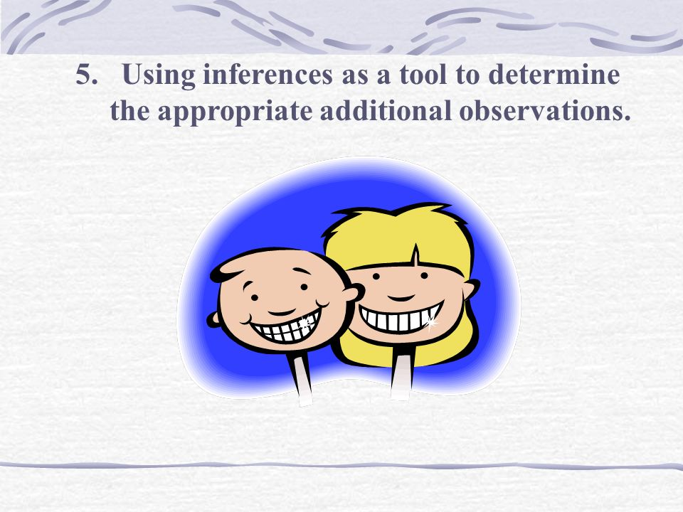 5. Using inferences as a tool to determine the appropriate additional observations.