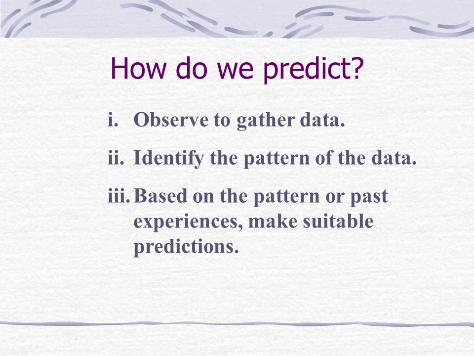 How do we predict Observe to gather data.