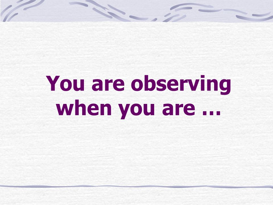 You are observing when you are …