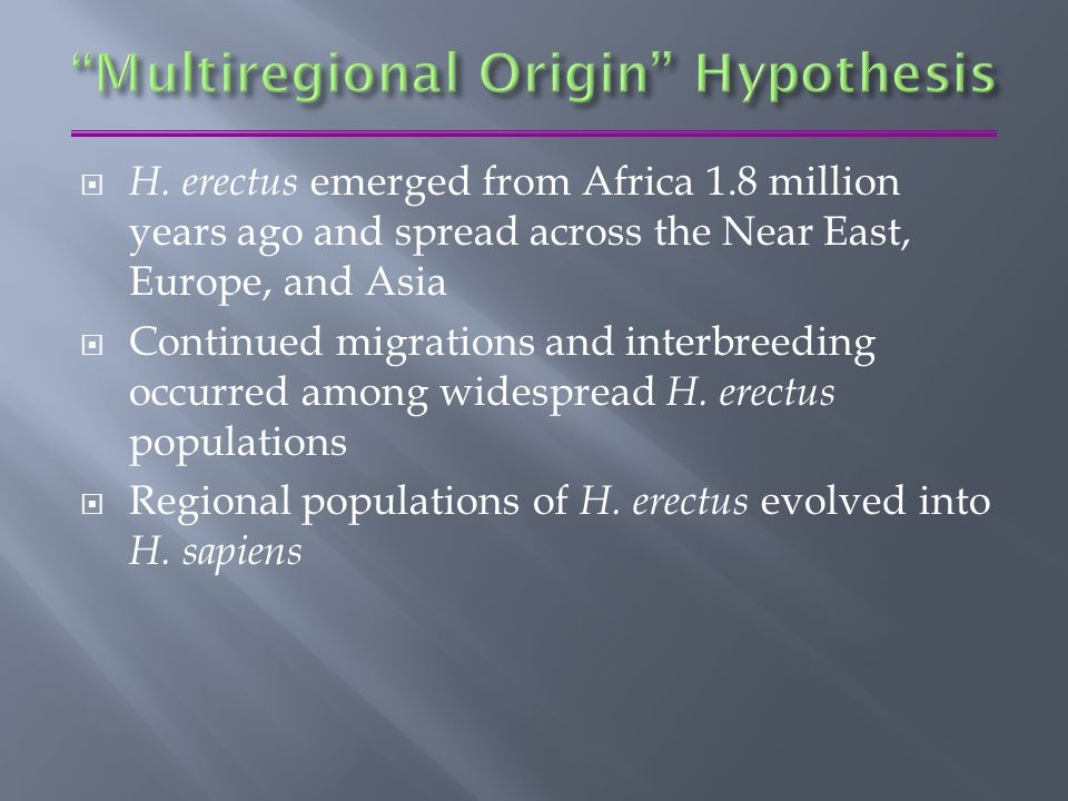 multiregional thesis The multiregional hypothesis , multiregional evolution ( mre ), or polycentric hypothesis is a scientific model that provides an alternative explanation to the more widely accepted out of africa model of monogenesis for the pattern of human evolution .