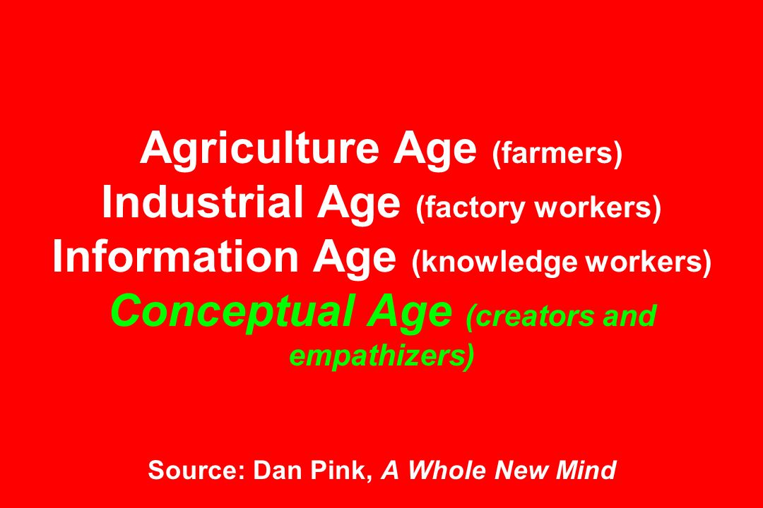 industrial age to knowledge age The conceptual age is the new era of work where current economic demand calls for workers who are skilled in areas guided by the right hemisphere of the brain including: design, story, symphony, empathy, play and meaning.