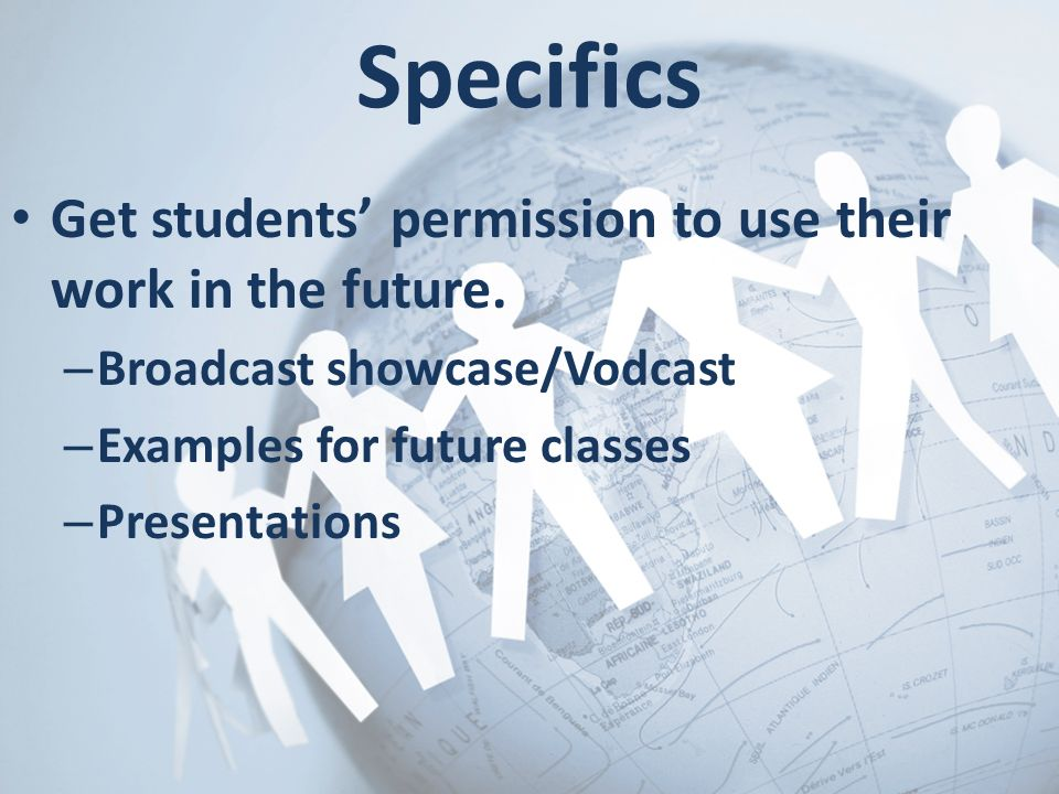 Specifics Get students' permission to use their work in the future.