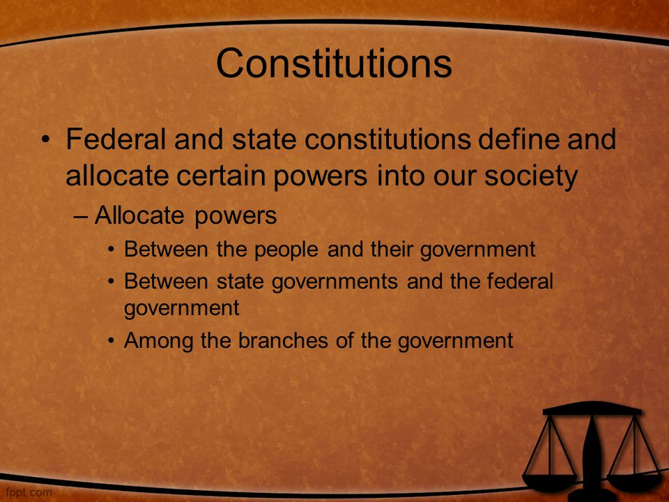 Constitutions Federal and state constitutions define and allocate certain powers into our society. Allocate powers.