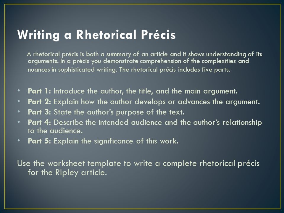 sample of precis writing The rhetorical précis: explanations and examples in 1988, margaret woodworth reported on a reading/writing method that she called the rhetorical précis, which significantly helped students at various levels, particularly in their reading comprehension and preparation for using source materials in their own academic writing.