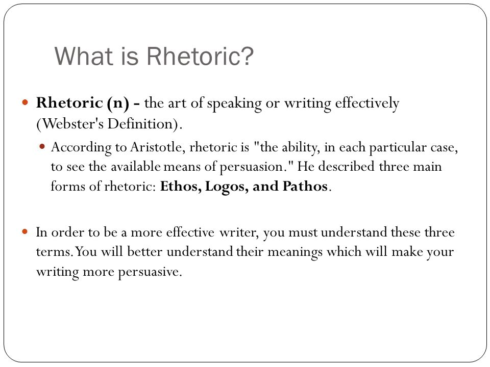 What is Rhetoric Rhetoric (n) - the art of speaking or writing effectively (Webster s Definition).