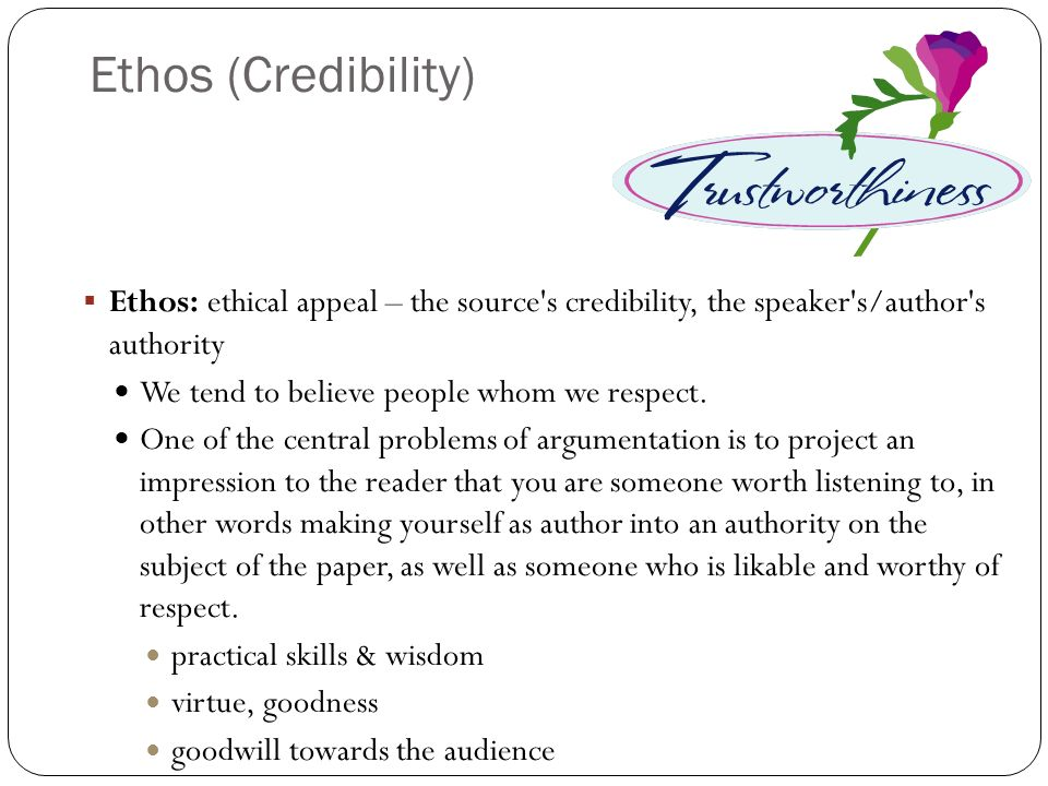 Ethos (Credibility) Ethos: ethical appeal – the source s credibility, the speaker s/author s authority.