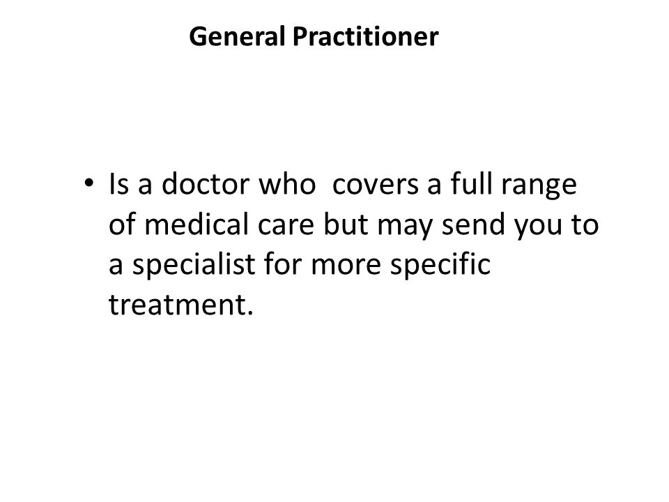 General Practitioner Is a doctor who covers a full range of medical care but may send you to a specialist for more specific treatment.