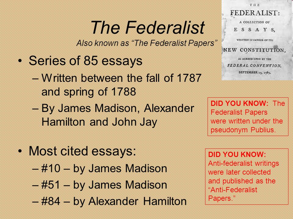 the federalist papers were written by The federalist papers was a collection of essays written by john jay, james madison, and alexander hamilton in 1788 the essays urged the ratification of the united states constitution, which had been debated and drafted at the constitutional convention in philadelphia in 1787 the federalist papers is considered one.