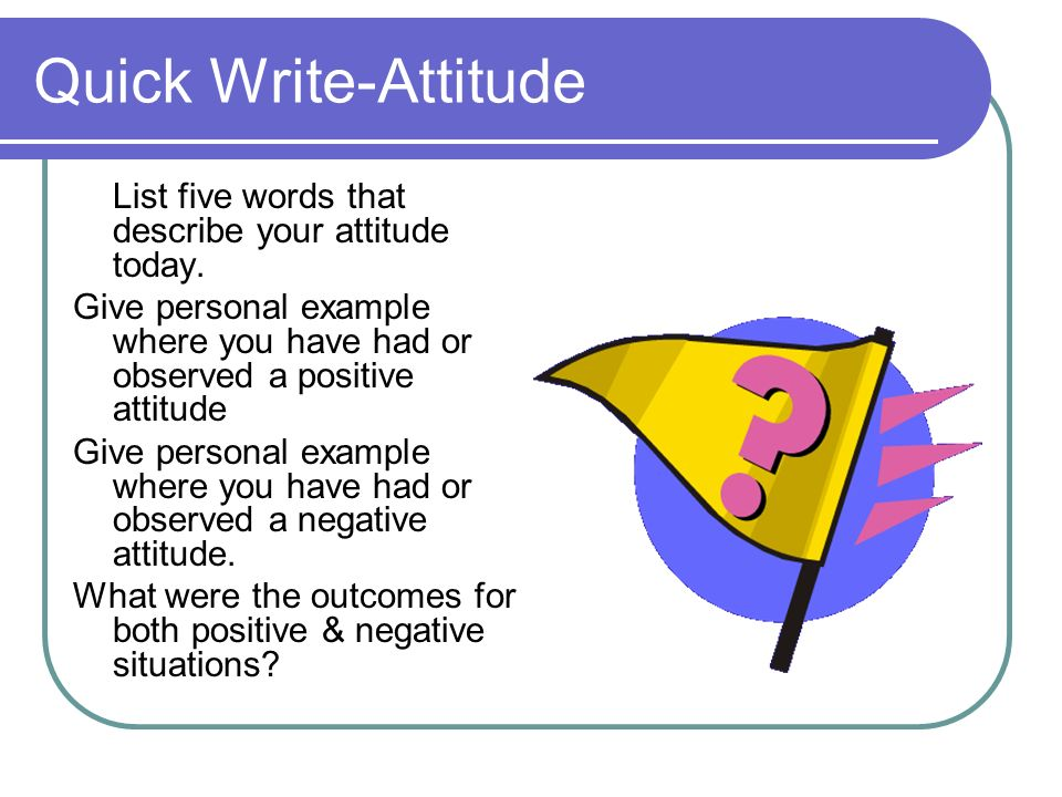 Quick Write-Attitude List five words that describe your attitude today. Give personal example where you have had or observed a positive attitude.