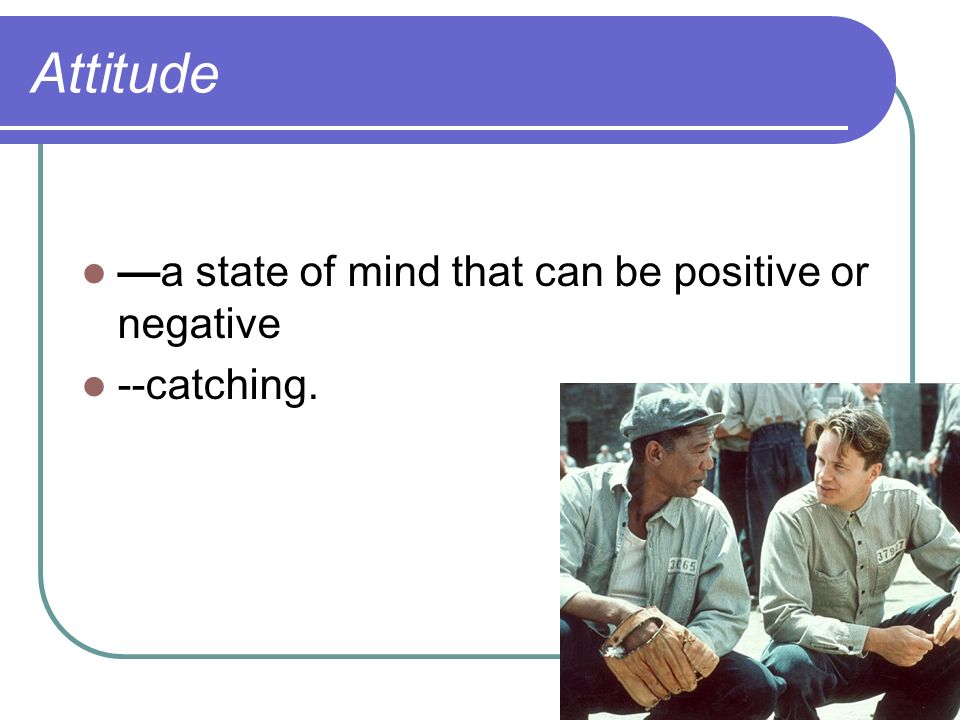 Attitude —a state of mind that can be positive or negative --catching.