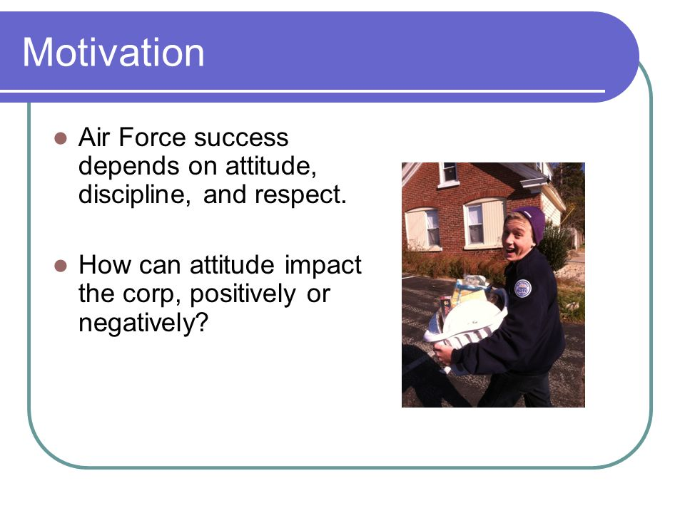 Motivation Air Force success depends on attitude, discipline, and respect.