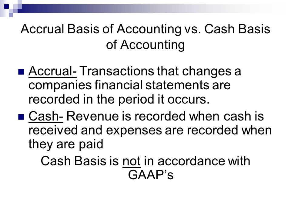accrual basis and cash basis accounting The only accounting method accepted by gaap, or generally accepted accounting principles, is the accrual basis accounting method this method applies the matching principle by recording revenue when it is earned and expenses as they occur.