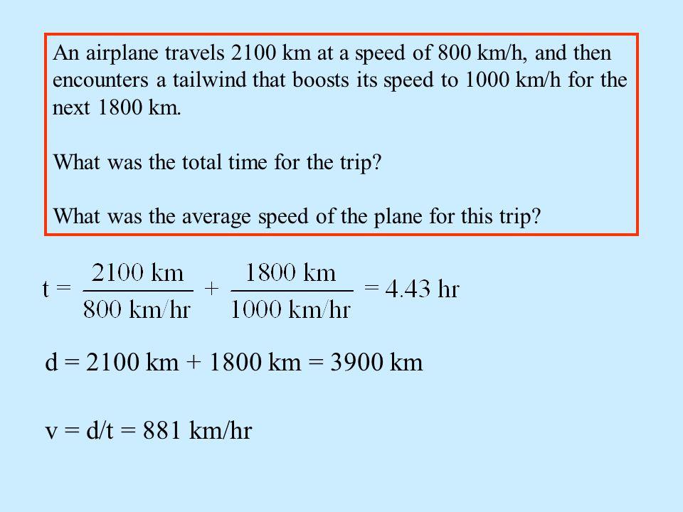 d = 2100 km + 1800 km = 3900 km v = d/t = 881 km/hr