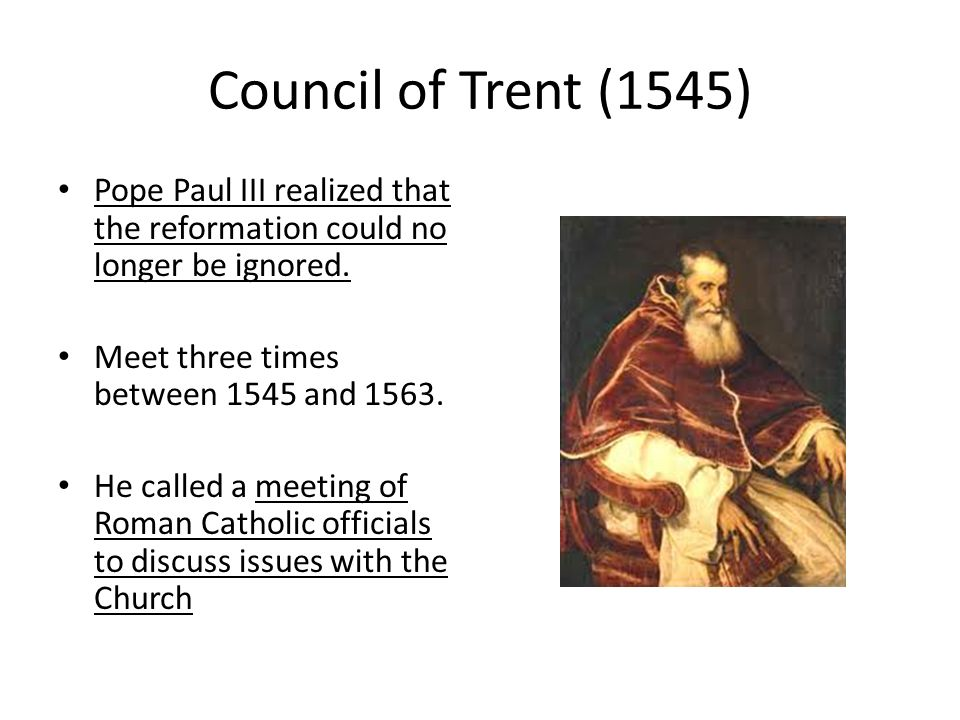 Council of Trent (1545) Pope Paul III realized that the reformation could no longer be ignored. Meet three times between 1545 and 1563.