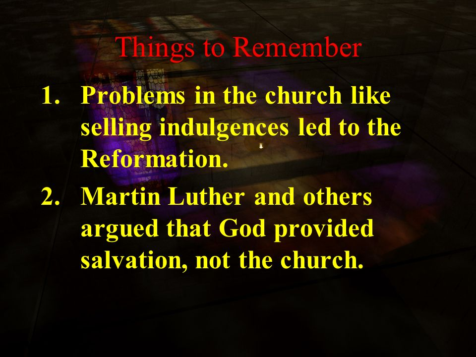 Things to Remember Problems in the church like selling indulgences led to the Reformation.