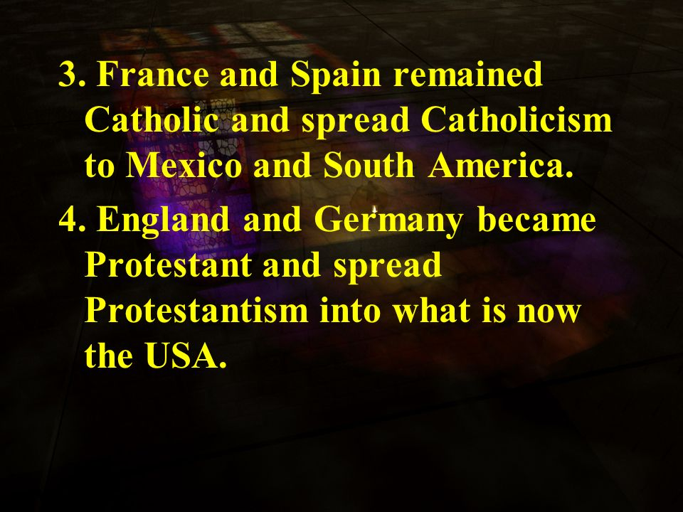 3. France and Spain remained Catholic and spread Catholicism to Mexico and South America.