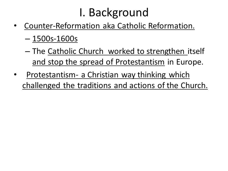 I. Background Counter-Reformation aka Catholic Reformation.
