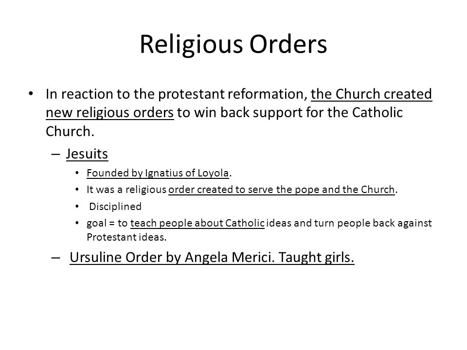Religious Orders In reaction to the protestant reformation, the Church created new religious orders to win back support for the Catholic Church.