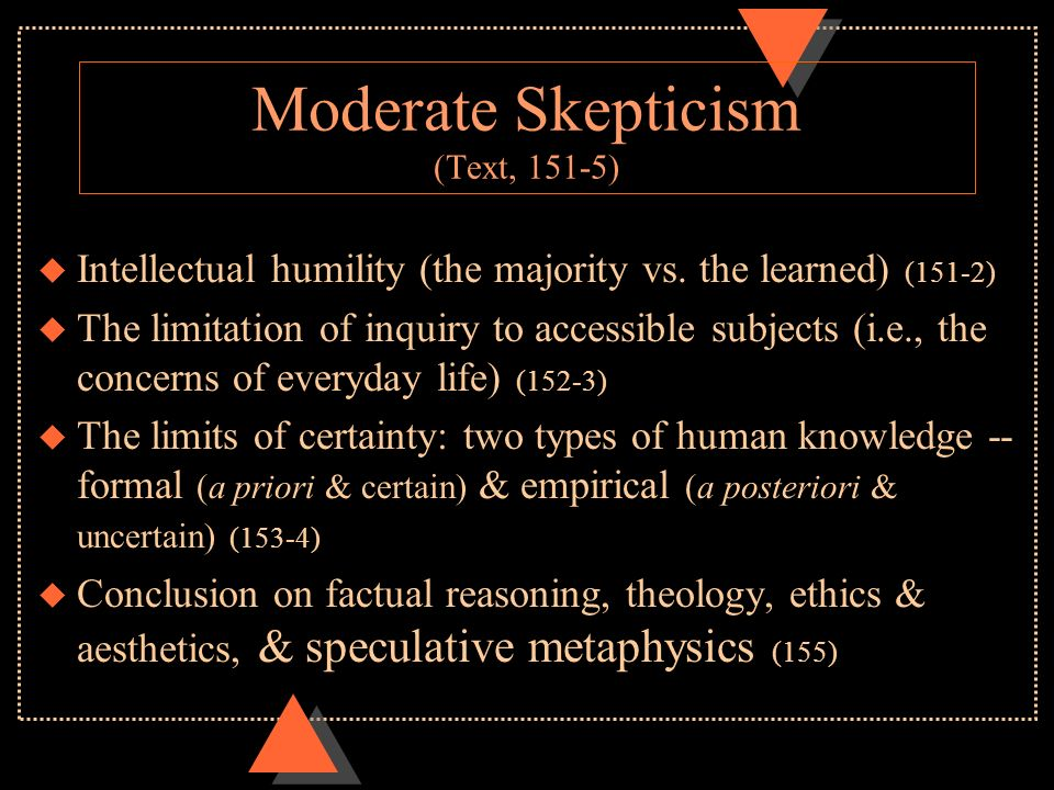 humes moderate skepticism Hume deployed a thorough skepticism to reject revealed religion hume saw total skepticism as having no value but moderate skepticism is desirable because it protects from superstition — historeocom tags: empiricism, hume, reason.