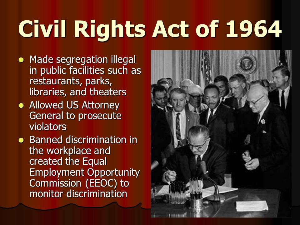 Civil Rights Act of 1964 Made segregation illegal in public facilities such as restaurants, parks, libraries, and theaters.
