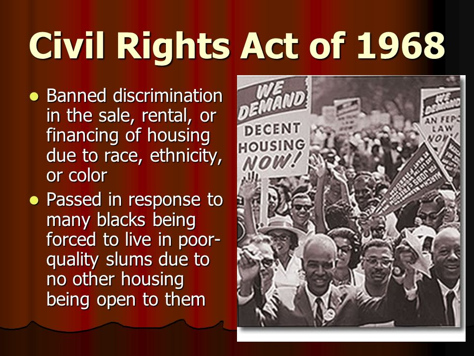Civil Rights Act of 1968 Banned discrimination in the sale, rental, or financing of housing due to race, ethnicity, or color.