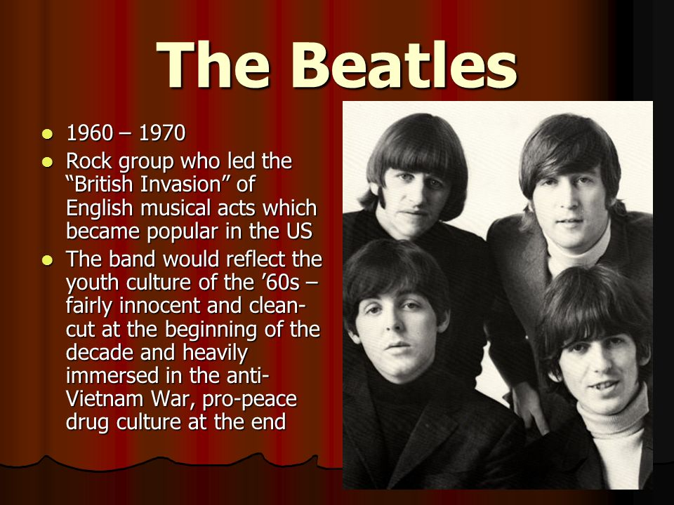 The Beatles 1960 – Rock group who led the British Invasion of English musical acts which became popular in the US.