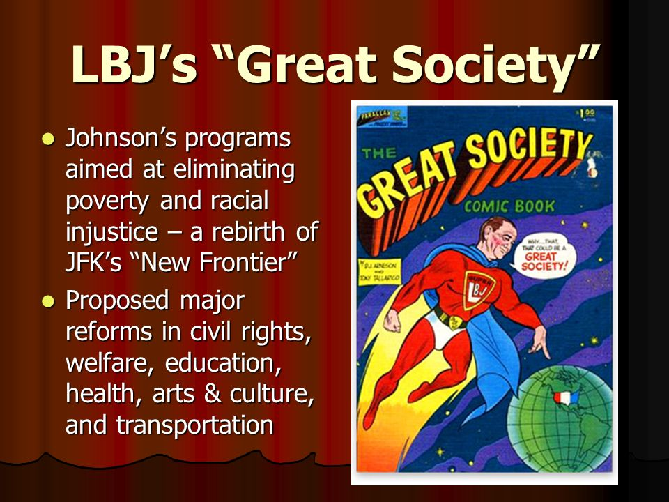 LBJ's Great Society Johnson's programs aimed at eliminating poverty and racial injustice – a rebirth of JFK's New Frontier