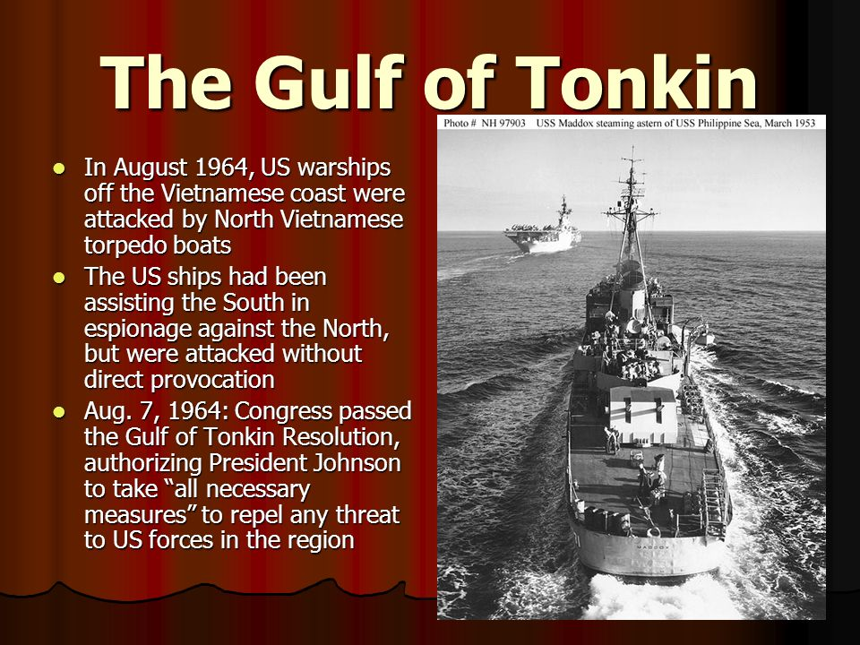 The Gulf of Tonkin In August 1964, US warships off the Vietnamese coast were attacked by North Vietnamese torpedo boats.