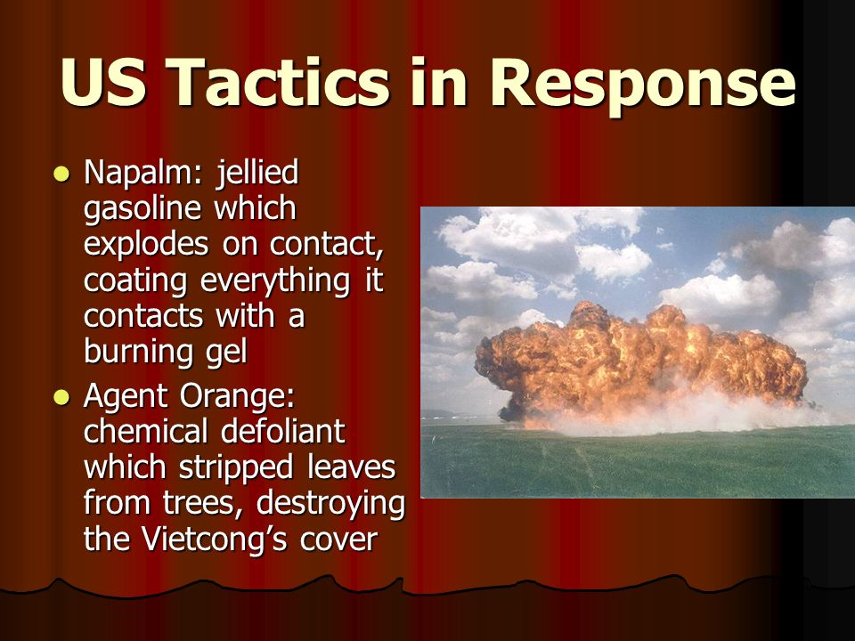 US Tactics in Response Napalm: jellied gasoline which explodes on contact, coating everything it contacts with a burning gel.
