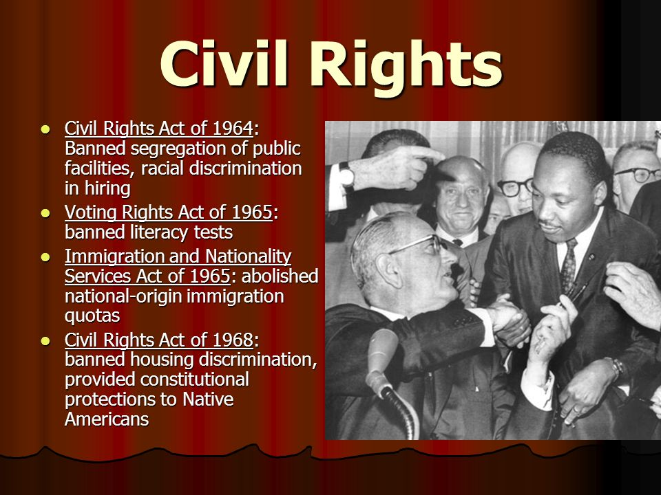 Civil Rights Civil Rights Act of 1964: Banned segregation of public facilities, racial discrimination in hiring.