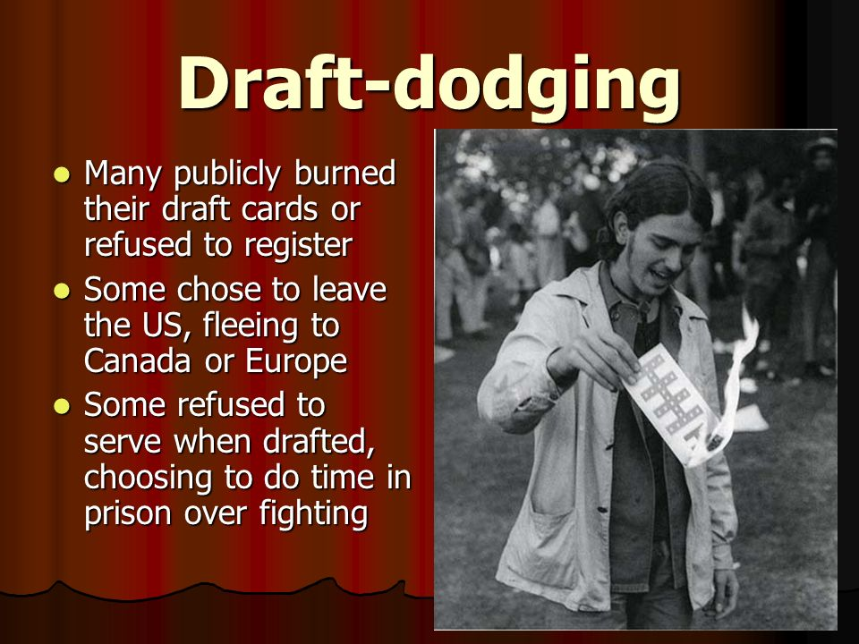 Draft-dodging Many publicly burned their draft cards or refused to register. Some chose to leave the US, fleeing to Canada or Europe.