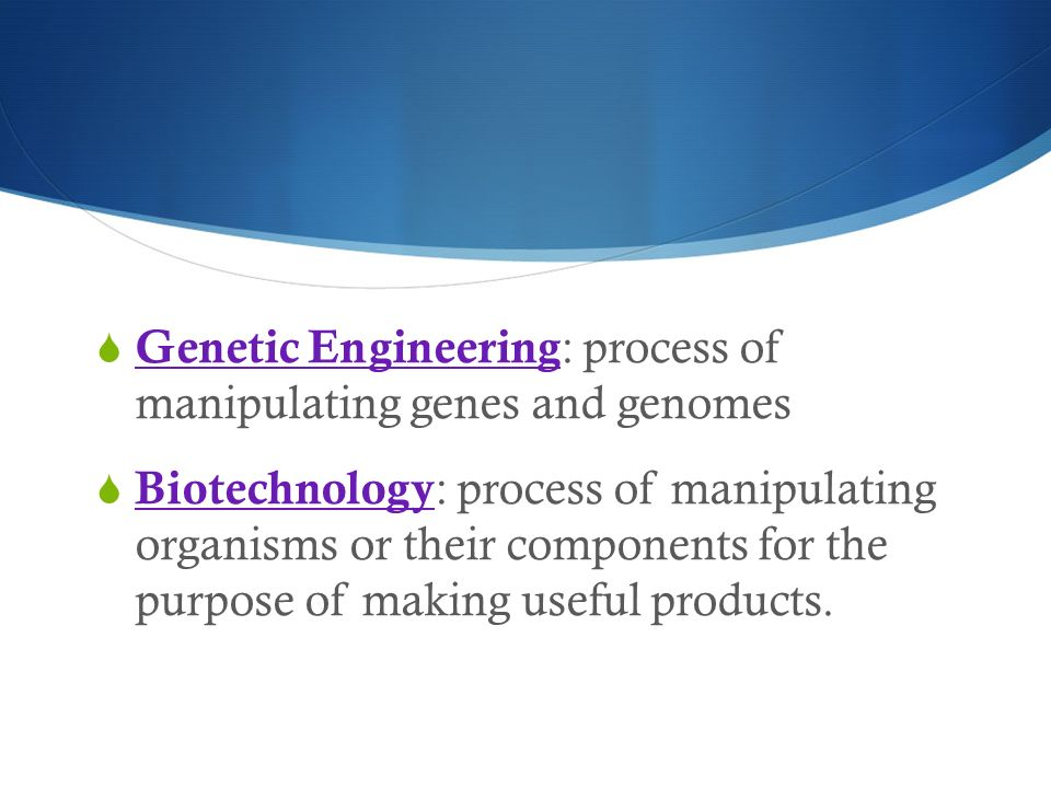 Genetic Engineering: process of manipulating genes and genomes