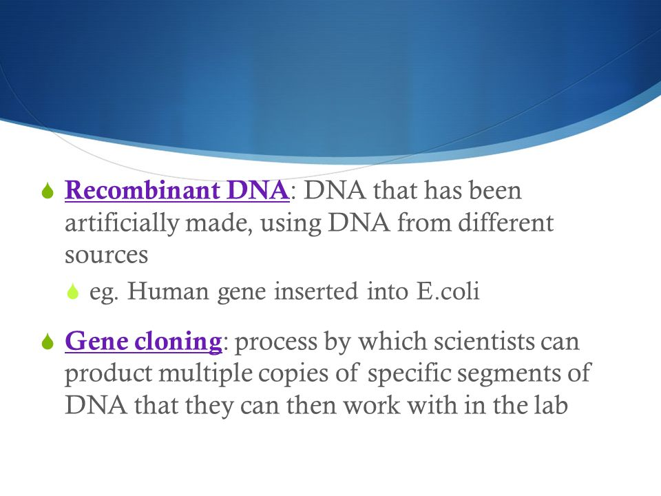 Recombinant DNA: DNA that has been artificially made, using DNA from different sources