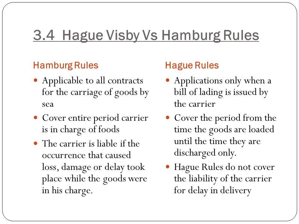 hague visby rules The hague rules were amended by two protocols in 1968 and 1979 (commonly known as the hague-visby rules) though at the international level further developments like the hamburg rules were evolved, the indian law retained the hague rules as the norms governing the carriage of goods by sea.