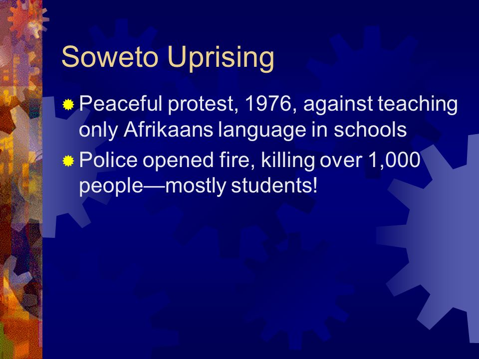 Soweto Uprising Peaceful protest, 1976, against teaching only Afrikaans language in schools.