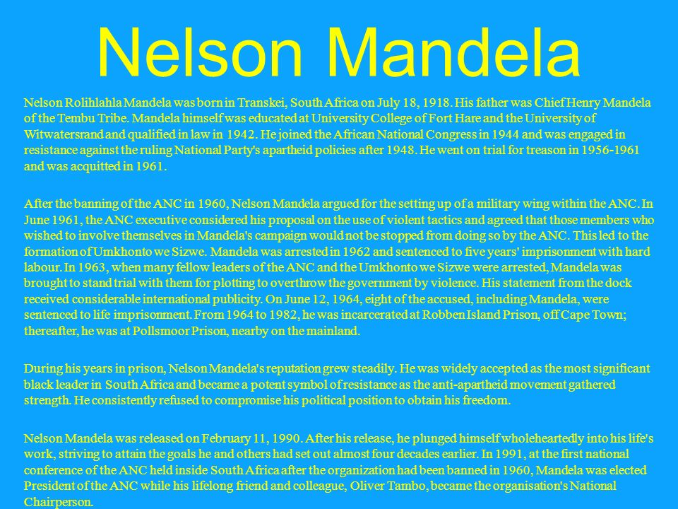 a biography and life work of the nelson rolihlahla mandela a south african resistance leader Rolihlahla mandela was born in mvezo, a village near mthatha in the transkei,   hearing the elder's stories of his ancestor's valour during the wars of resistance,   completing his ba through the university of south africa (unisa) in  1990,  mandela plunged wholeheartedly into his life's work, striving to.