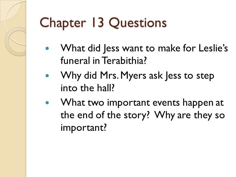 Chapter 13 Questions What did Jess want to make for Leslie's funeral in Terabithia Why did Mrs. Myers ask Jess to step into the hall